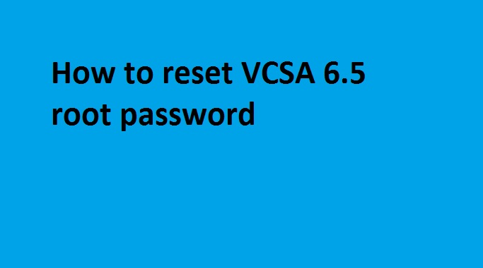 Photo of How to reset VCSA 6.5 root password ?