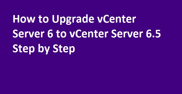 Photo of How to upgrade vCenter Server 6 to vCenter Server 6.5 Step by Step