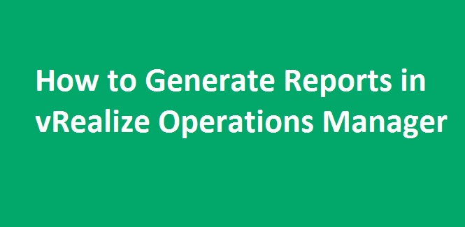 Photo of How to Generate Reports in vRealize Operations Manager ?
