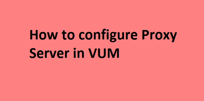 Photo of How to configure Proxy Settings in VUM