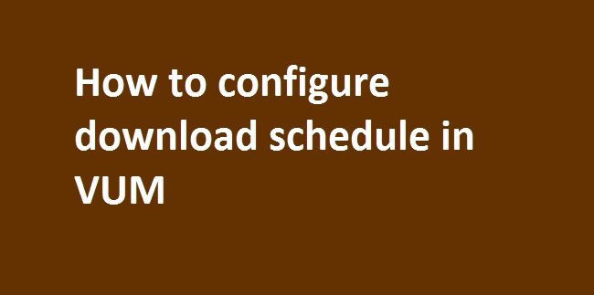 Photo of How to configure download schedule for patch downloads in VUM