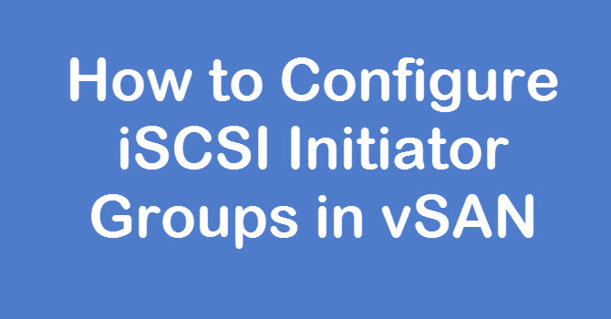 Photo of How to Configure iSCSI Initiator Groups in vSAN