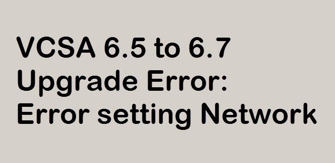 Photo of VCSA Upgrade Error: Error setting Network