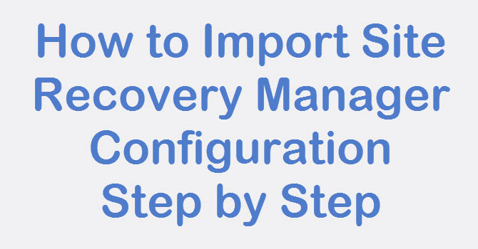 Photo of SRM: How to Import Site Recovery Manager Configuration Step by Step