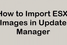Photo of How to Import ESXi Images in VMware Update Manager